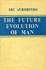 Sri Aurobindo, The Future Evolution of Man