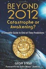 Beyond 2012: Catastrophe Or Awakening?: A Complete Guide to End-Of-Time